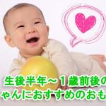 生後6ヶ月頃〜1才前後の赤ちゃんにおすすめのおもちゃ【成長にあったおもちゃ編】